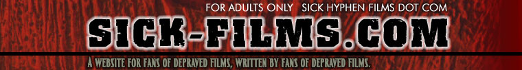 For Adults only - sick-films.com - a website for fans of depraved films, written by fans of depraved films
